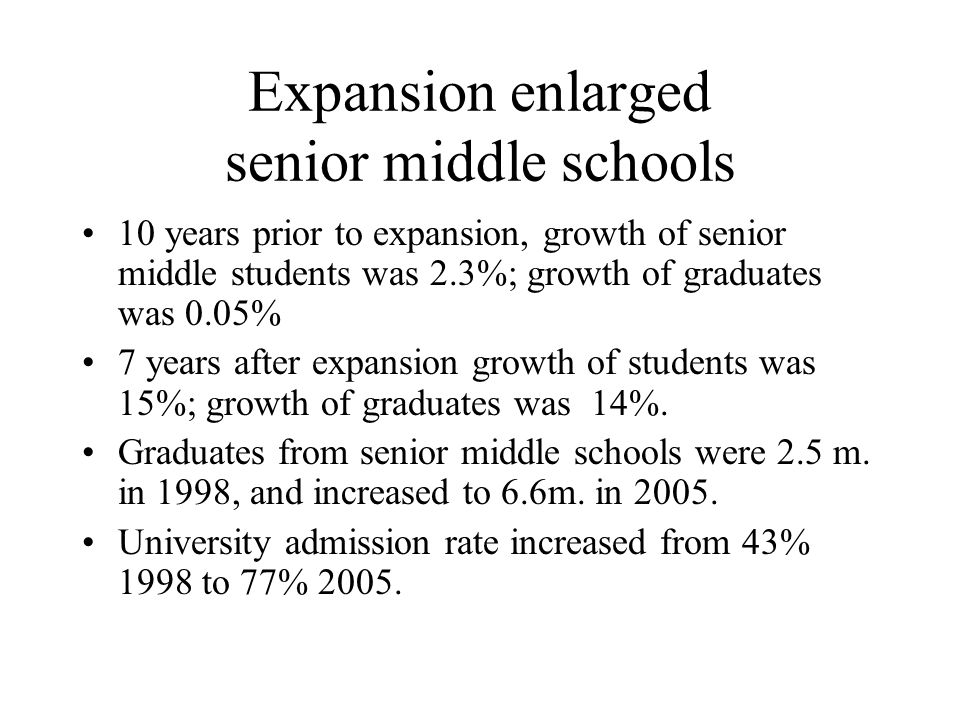 Expansion enlarged senior middle schools 10 years prior to expansion, growth of senior middle students was 2.3%; growth of graduates was 0.05% 7 years after expansion growth of students was 15%; growth of graduates was 14%.