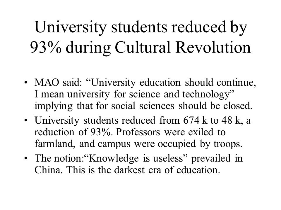 University students reduced by 93% during Cultural Revolution MAO said: University education should continue, I mean university for science and technology implying that for social sciences should be closed.