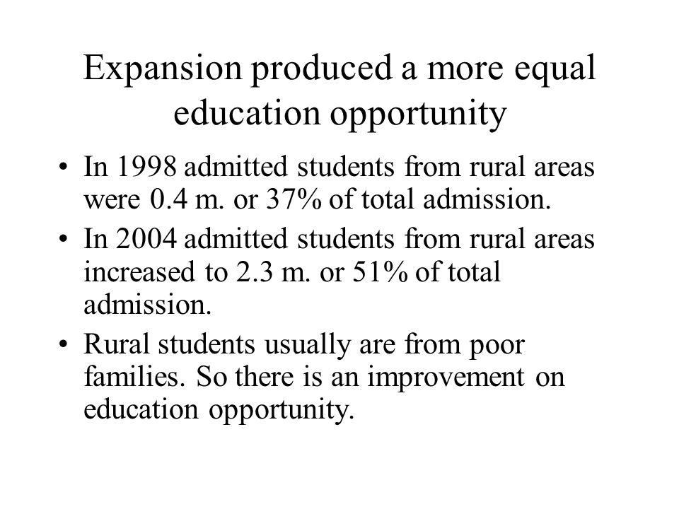 Expansion produced a more equal education opportunity In 1998 admitted students from rural areas were 0.4 m. or 37% of total admission. In 2004 admitt