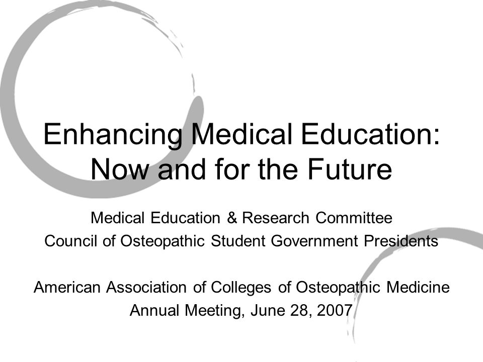 Enhancing Medical Education: Now and for the Future Medical Education & Research Committee Council of Osteopathic Student Government Presidents American Association of Colleges of Osteopathic Medicine Annual Meeting, June 28, 2007
