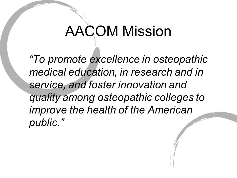 AACOM Mission To promote excellence in osteopathic medical education, in research and in service, and foster innovation and quality among osteopathic colleges to improve the health of the American public.