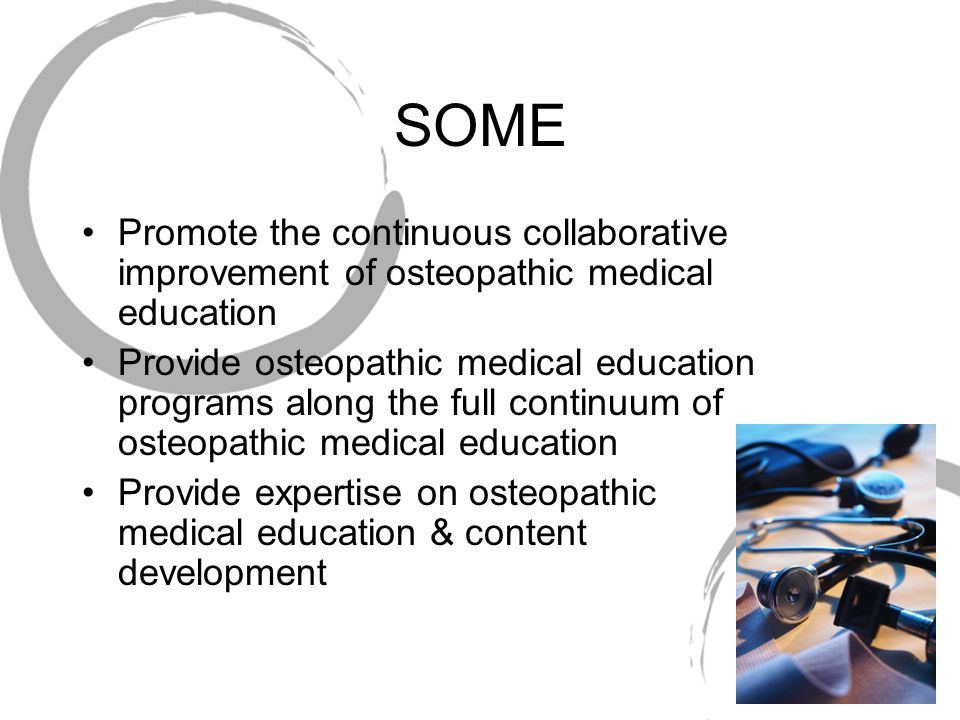 SOME Promote the continuous collaborative improvement of osteopathic medical education Provide osteopathic medical education programs along the full continuum of osteopathic medical education Provide expertise on osteopathic medical education & content development
