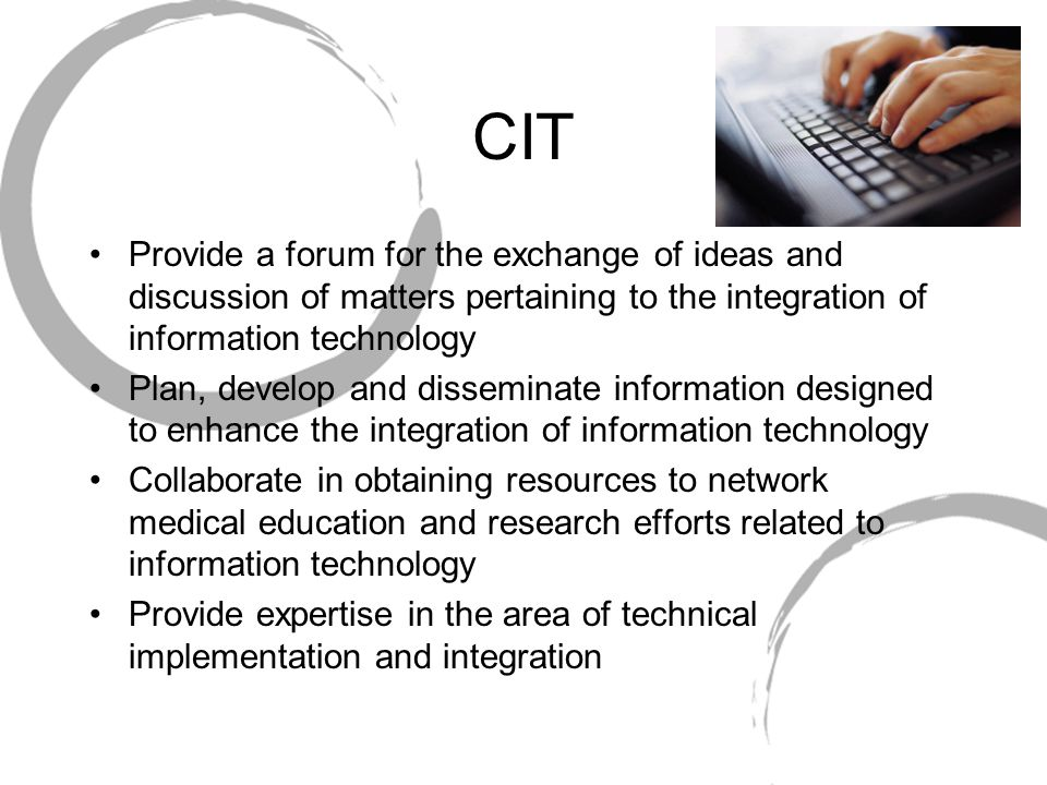 CIT Provide a forum for the exchange of ideas and discussion of matters pertaining to the integration of information technology Plan, develop and disseminate information designed to enhance the integration of information technology Collaborate in obtaining resources to network medical education and research efforts related to information technology Provide expertise in the area of technical implementation and integration