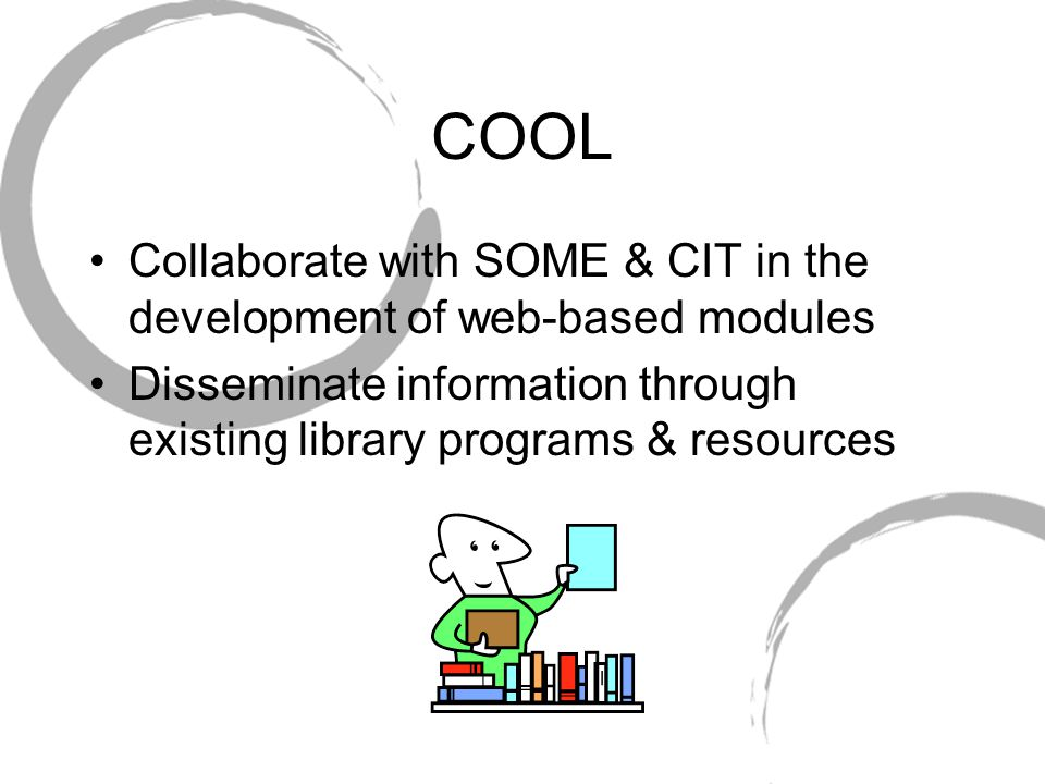 COOL Collaborate with SOME & CIT in the development of web-based modules Disseminate information through existing library programs & resources