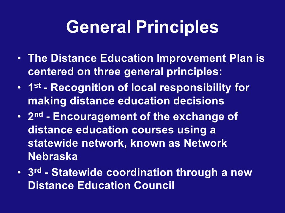 General Principles The Distance Education Improvement Plan is centered on three general principles: 1 st - Recognition of local responsibility for making distance education decisions 2 nd - Encouragement of the exchange of distance education courses using a statewide network, known as Network Nebraska 3 rd - Statewide coordination through a new Distance Education Council
