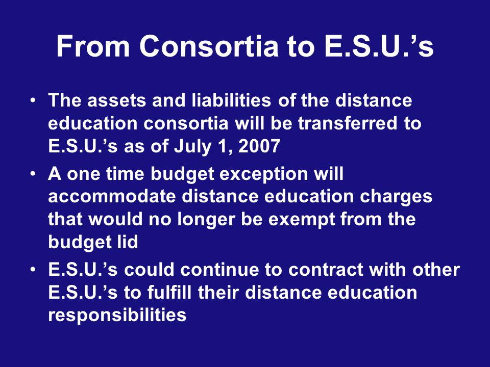 From Consortia to E.S.U.s The assets and liabilities of the distance education consortia will be transferred to E.S.U.s as of July 1, 2007 A one time budget exception will accommodate distance education charges that would no longer be exempt from the budget lid E.S.U.s could continue to contract with other E.S.U.s to fulfill their distance education responsibilities