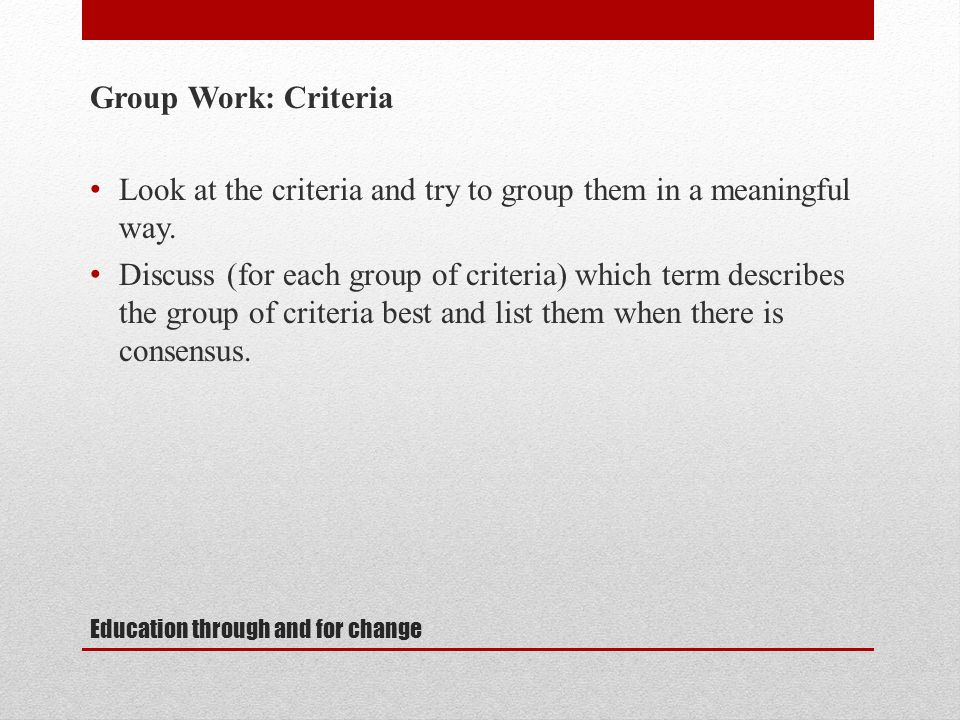 Education through and for change Group Work: Criteria Look at the criteria and try to group them in a meaningful way.