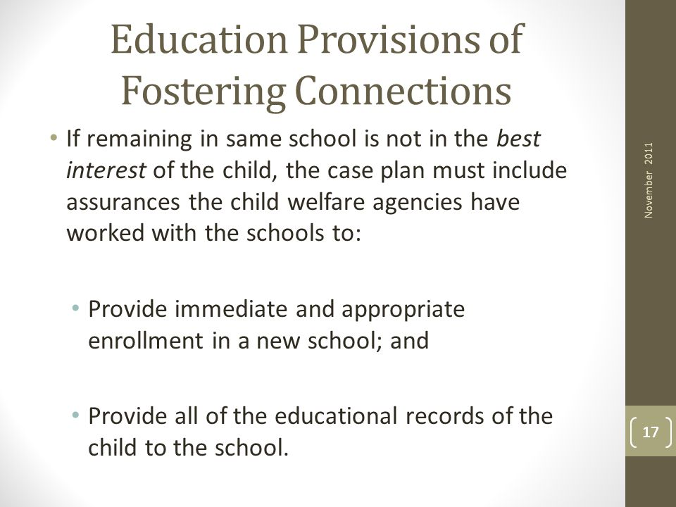 17 Education Provisions of Fostering Connections If remaining in same school is not in the best interest of the child, the case plan must include assu