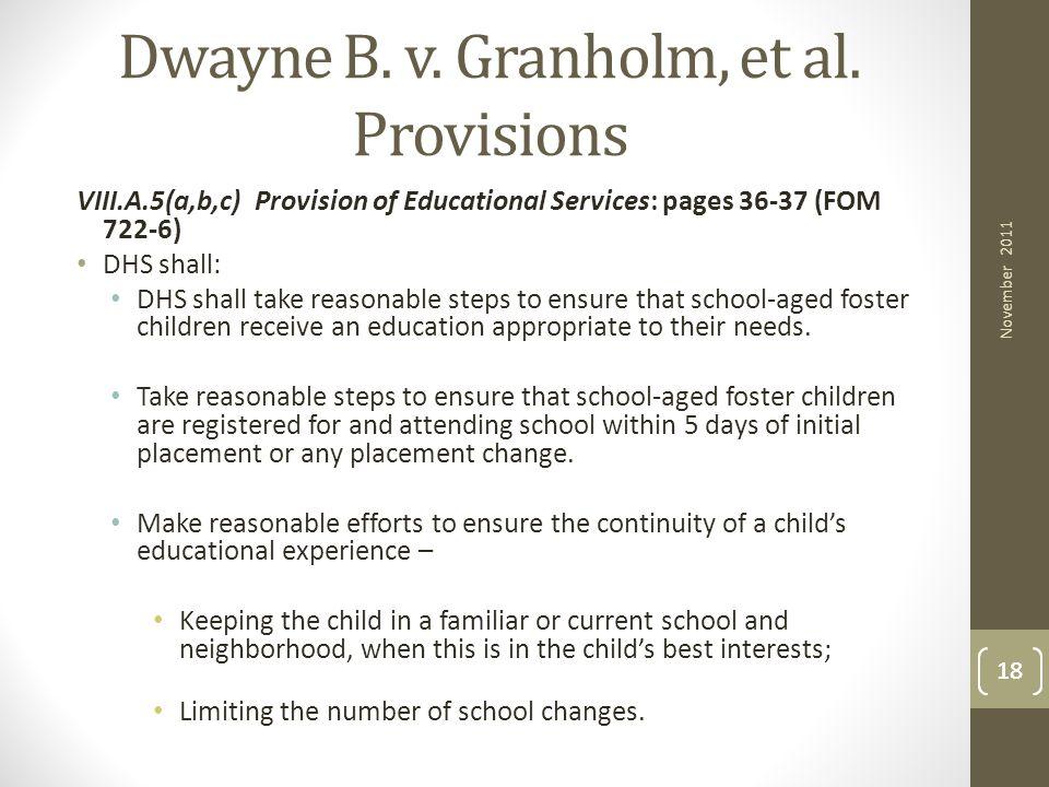 18 Dwayne B. v. Granholm, et al. Provisions VIII.A.5(a,b,c) Provision of Educational Services: pages 36-37 (FOM 722-6) DHS shall: DHS shall take reaso