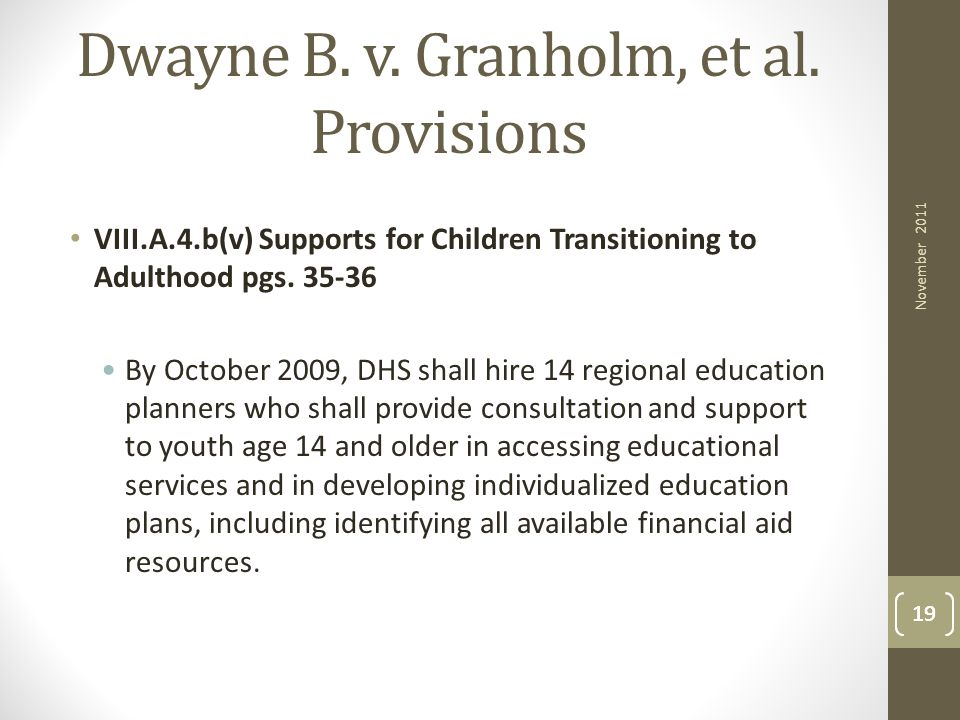 19 Dwayne B. v. Granholm, et al. Provisions VIII.A.4.b(v) Supports for Children Transitioning to Adulthood pgs. 35-36 By October 2009, DHS shall hire