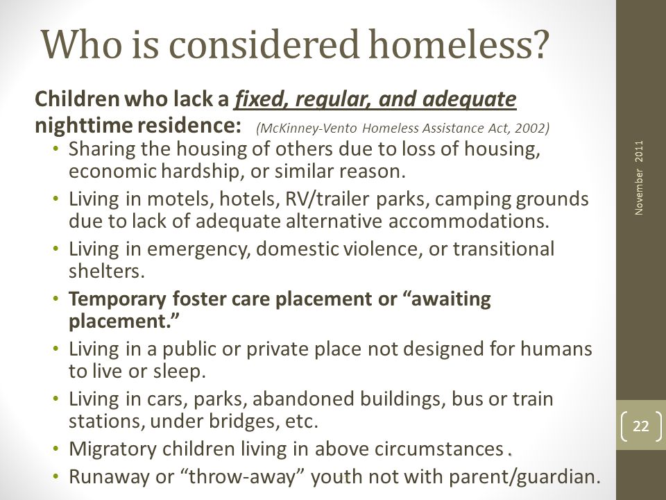 22 Who is considered homeless? Children who lack a fixed, regular, and adequate nighttime residence: (McKinney-Vento Homeless Assistance Act, 2002) Sh