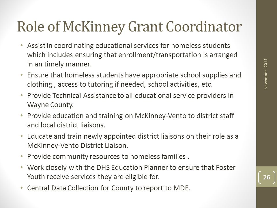 26 Role of McKinney Grant Coordinator Assist in coordinating educational services for homeless students which includes ensuring that enrollment/transp
