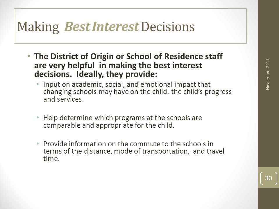 30 Making Best Interest Decisions The District of Origin or School of Residence staff are very helpful in making the best interest decisions. Ideally,