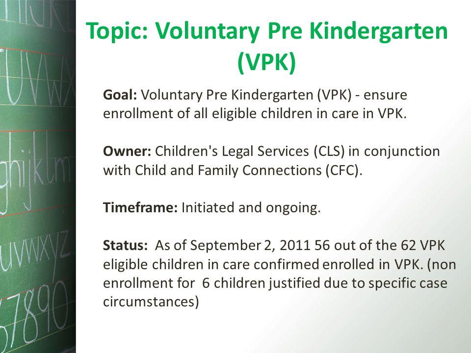 Topic: Voluntary Pre Kindergarten (VPK) Goal: Voluntary Pre Kindergarten (VPK) - ensure enrollment of all eligible children in care in VPK. Owner: Chi