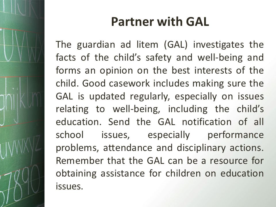 Partner with GAL The guardian ad litem (GAL) investigates the facts of the childs safety and well-being and forms an opinion on the best interests of