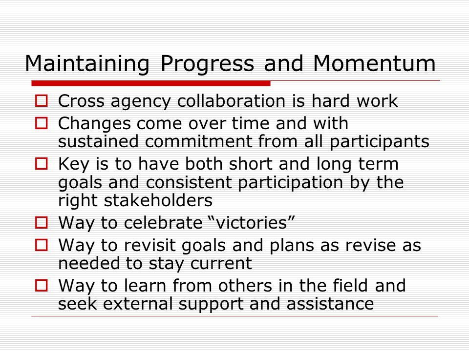 Maintaining Progress and Momentum Cross agency collaboration is hard work Changes come over time and with sustained commitment from all participants K
