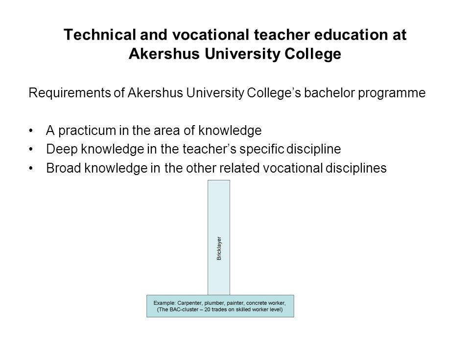 Technical and vocational teacher education at Akershus University College Requirements of Akershus University Colleges bachelor programme A practicum in the area of knowledge Deep knowledge in the teachers specific discipline Broad knowledge in the other related vocational disciplines