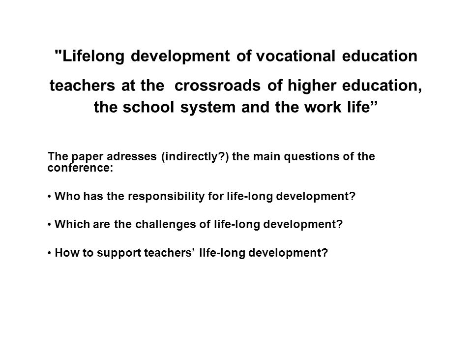 Lifelong development of vocational education teachers at the crossroads of higher education, the school system and the work life The paper adresses (indirectly ) the main questions of the conference: Who has the responsibility for life-long development.