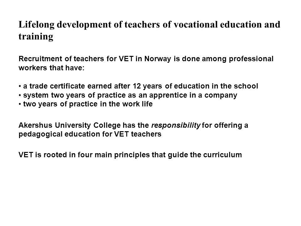 Lifelong development of teachers of vocational education and training Recruitment of teachers for VET in Norway is done among professional workers that have: a trade certificate earned after 12 years of education in the school system two years of practice as an apprentice in a company two years of practice in the work life Akershus University College has the responsibility for offering a pedagogical education for VET teachers VET is rooted in four main principles that guide the curriculum