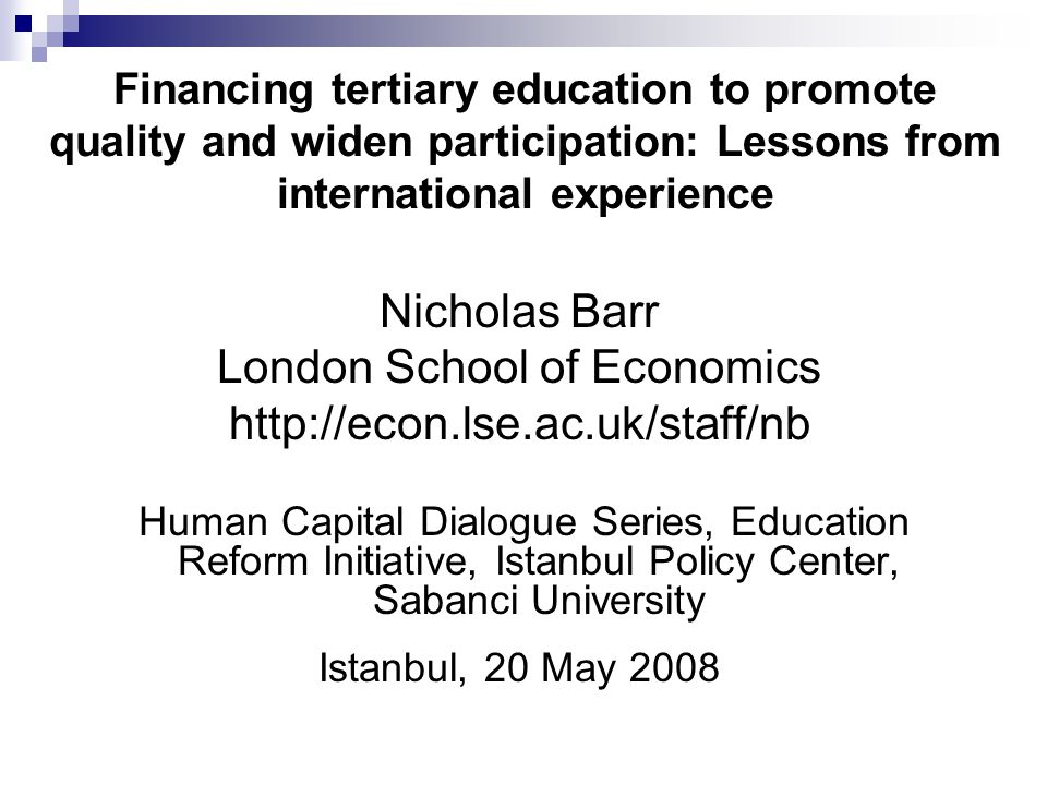 Financing tertiary education to promote quality and widen participation: Lessons from international experience Nicholas Barr London School of Economic
