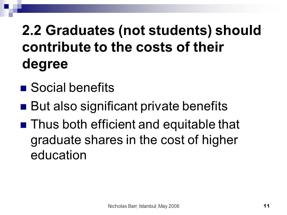 Nicholas Barr, Istanbul, May 2008 11 2.2 Graduates (not students) should contribute to the costs of their degree Social benefits But also significant
