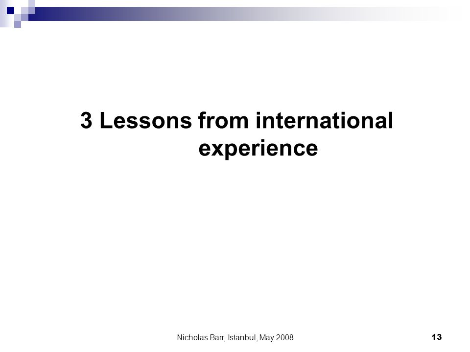 Nicholas Barr, Istanbul, May 2008 13 3 Lessons from international experience