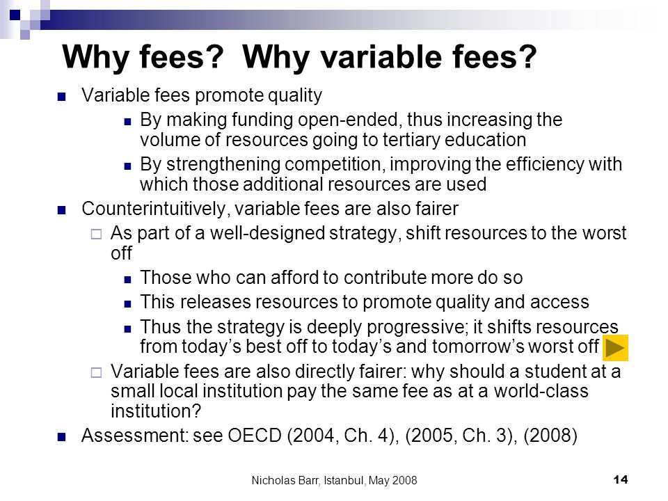 Nicholas Barr, Istanbul, May 2008 14 Why fees? Why variable fees? Variable fees promote quality By making funding open-ended, thus increasing the volu
