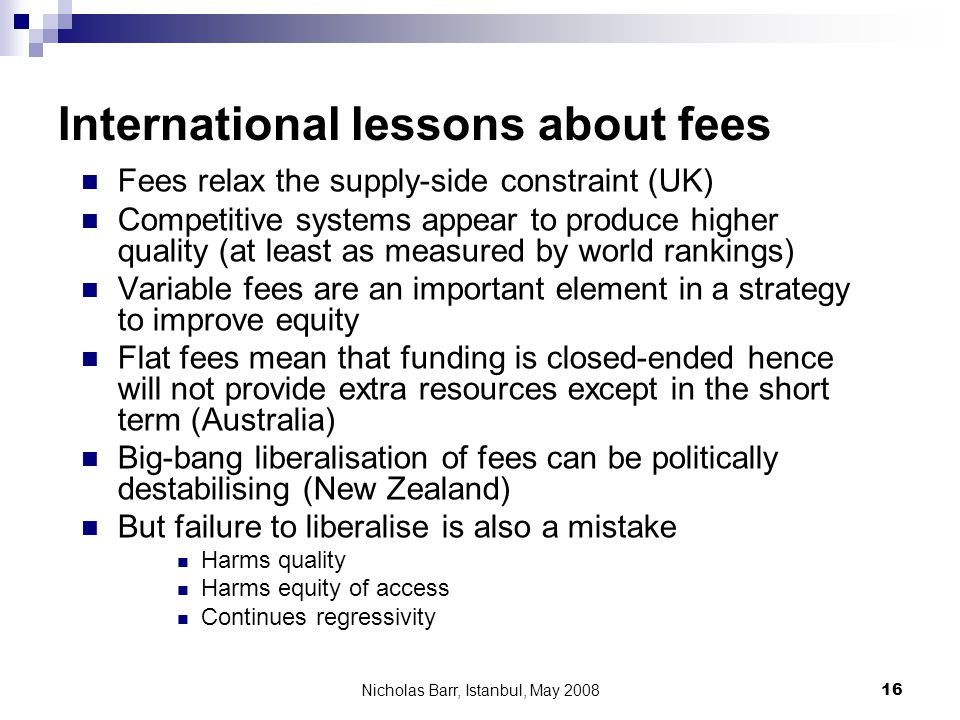 Nicholas Barr, Istanbul, May 2008 16 International lessons about fees Fees relax the supply-side constraint (UK) Competitive systems appear to produce higher quality (at least as measured by world rankings) Variable fees are an important element in a strategy to improve equity Flat fees mean that funding is closed-ended hence will not provide extra resources except in the short term (Australia) Big-bang liberalisation of fees can be politically destabilising (New Zealand) But failure to liberalise is also a mistake Harms quality Harms equity of access Continues regressivity