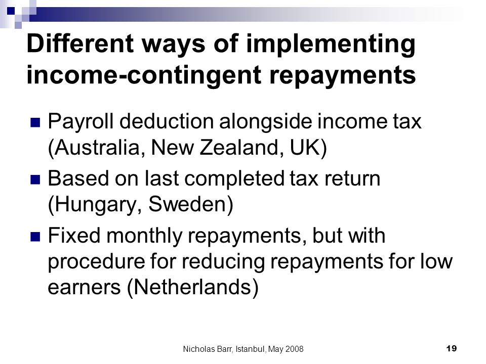 Nicholas Barr, Istanbul, May 2008 19 Different ways of implementing income-contingent repayments Payroll deduction alongside income tax (Australia, New Zealand, UK) Based on last completed tax return (Hungary, Sweden) Fixed monthly repayments, but with procedure for reducing repayments for low earners (Netherlands)