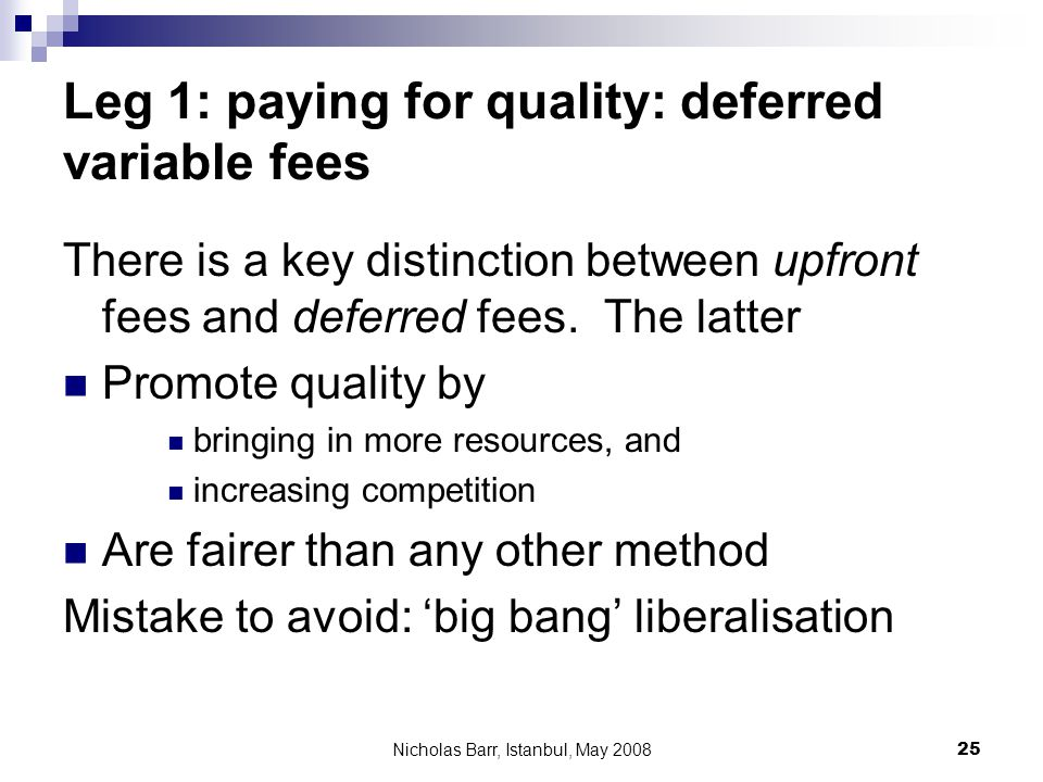 Nicholas Barr, Istanbul, May 2008 25 Leg 1: paying for quality: deferred variable fees There is a key distinction between upfront fees and deferred fe
