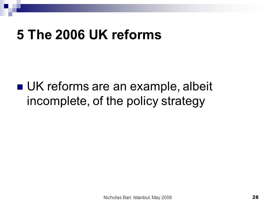 Nicholas Barr, Istanbul, May 2008 28 5 The 2006 UK reforms UK reforms are an example, albeit incomplete, of the policy strategy