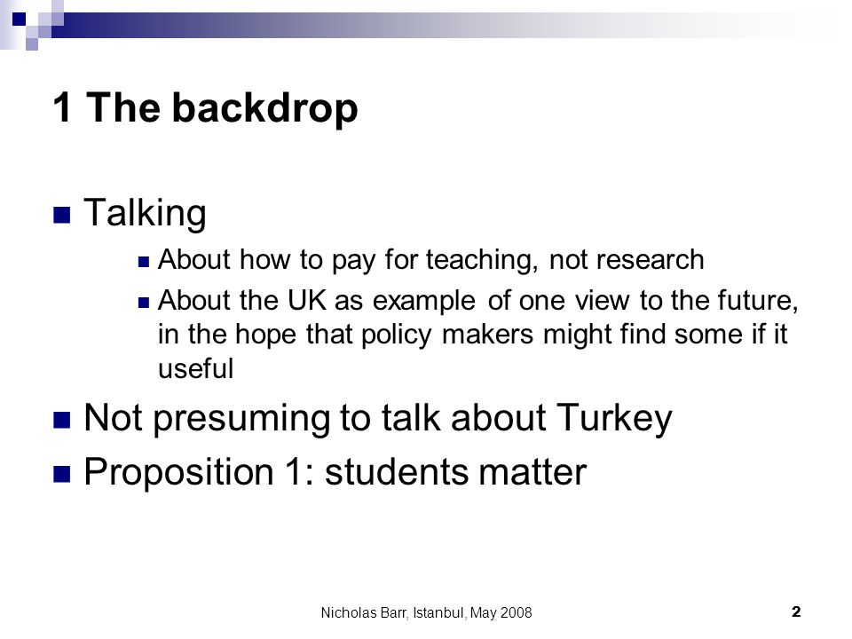 Nicholas Barr, Istanbul, May 2008 2 1 The backdrop Talking About how to pay for teaching, not research About the UK as example of one view to the futu