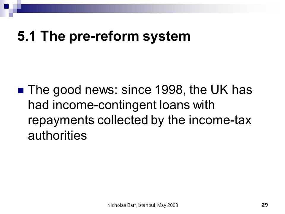 Nicholas Barr, Istanbul, May 2008 29 5.1 The pre-reform system The good news: since 1998, the UK has had income-contingent loans with repayments colle