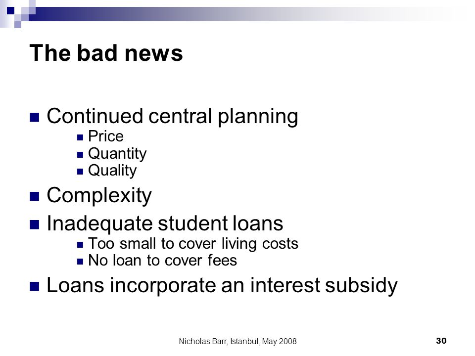 Nicholas Barr, Istanbul, May 2008 30 The bad news Continued central planning Price Quantity Quality Complexity Inadequate student loans Too small to cover living costs No loan to cover fees Loans incorporate an interest subsidy