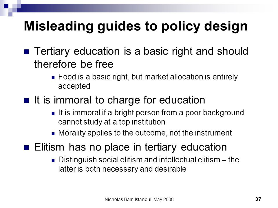 Nicholas Barr, Istanbul, May 2008 37 Misleading guides to policy design Tertiary education is a basic right and should therefore be free Food is a bas