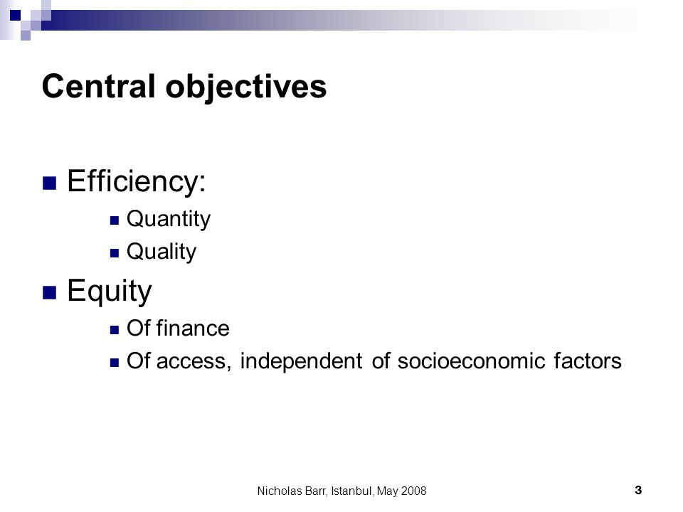 Nicholas Barr, Istanbul, May 2008 3 Central objectives Efficiency: Quantity Quality Equity Of finance Of access, independent of socioeconomic factors