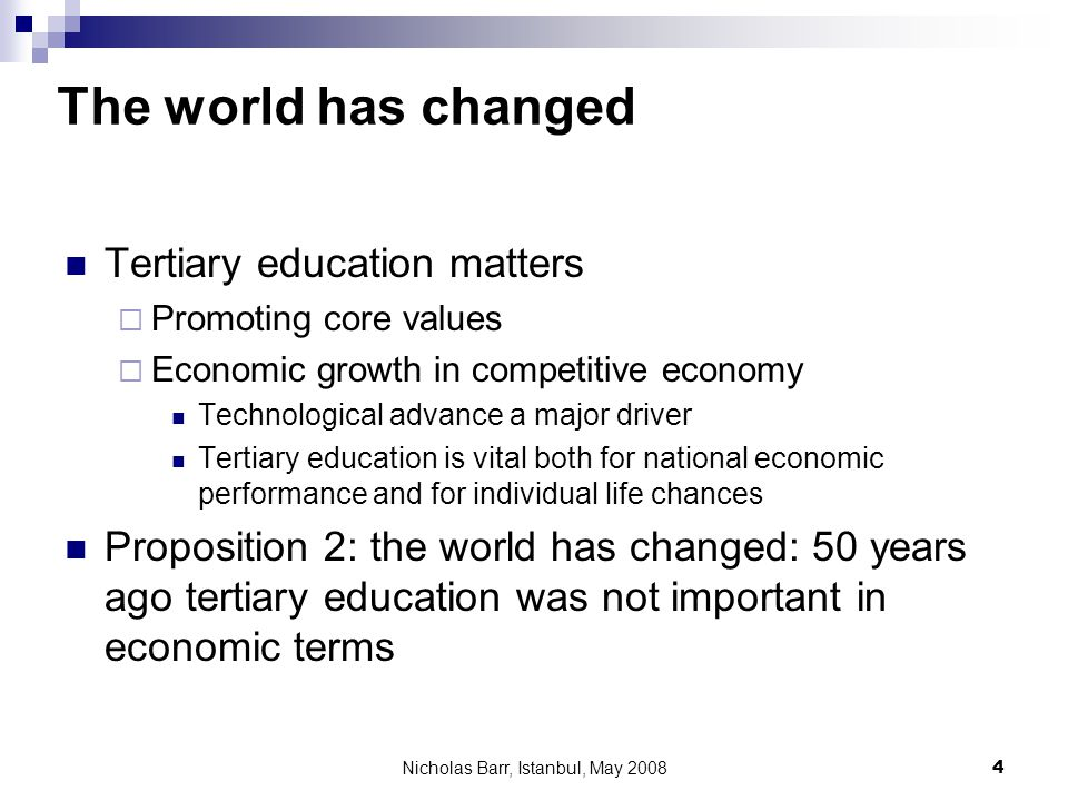Nicholas Barr, Istanbul, May 2008 4 The world has changed Tertiary education matters Promoting core values Economic growth in competitive economy Technological advance a major driver Tertiary education is vital both for national economic performance and for individual life chances Proposition 2: the world has changed: 50 years ago tertiary education was not important in economic terms