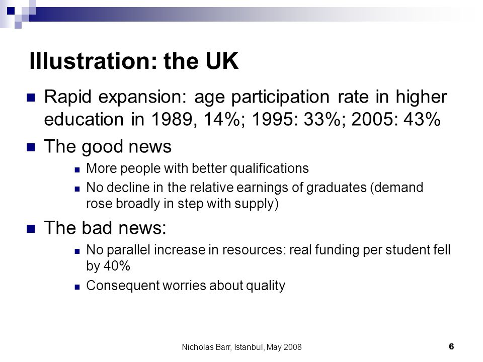 Nicholas Barr, Istanbul, May 2008 6 Illustration: the UK Rapid expansion: age participation rate in higher education in 1989, 14%; 1995: 33%; 2005: 43% The good news More people with better qualifications No decline in the relative earnings of graduates (demand rose broadly in step with supply) The bad news: No parallel increase in resources: real funding per student fell by 40% Consequent worries about quality