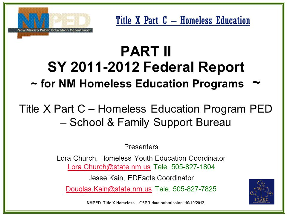 NMPED Title X Homeless – CSPR data submission 10/19/2012 Title X Part C – Homeless Education PART II SY 2011-2012 Federal Report ~ for NM Homeless Education Programs ~ Title X Part C – Homeless Education Program PED – School & Family Support Bureau Presenters Lora Church, Homeless Youth Education Coordinator Lora.Church@state.nm.us Tele.