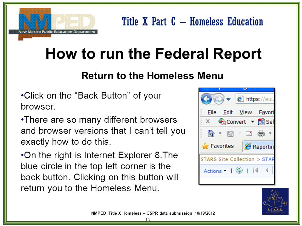NMPED Title X Homeless – CSPR data submission 10/19/2012 Title X Part C – Homeless Education How to run the Federal Report Return to the Homeless Menu 13 Click on the Back Button of your browser.