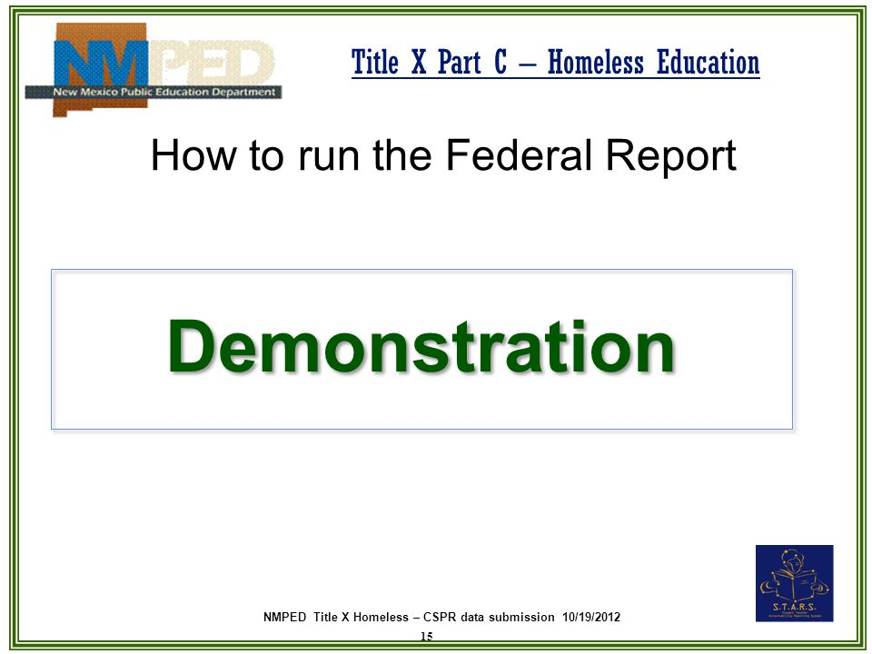 NMPED Title X Homeless – CSPR data submission 10/19/2012 Title X Part C – Homeless Education Demonstration 15 How to run the Federal Report