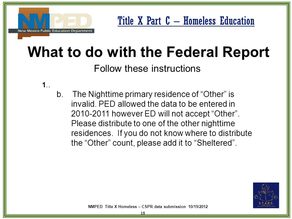 NMPED Title X Homeless – CSPR data submission 10/19/2012 Title X Part C – Homeless Education What to do with the Federal Report Follow these instructions 18 1..