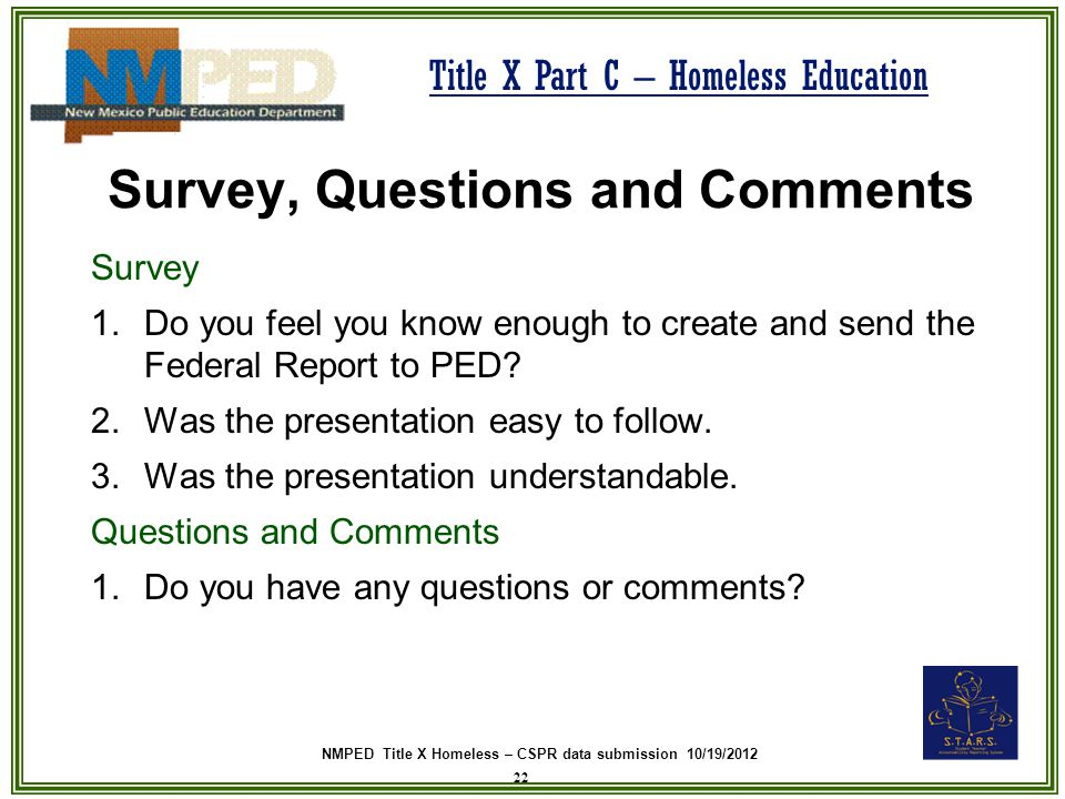 NMPED Title X Homeless – CSPR data submission 10/19/2012 Title X Part C – Homeless Education Survey, Questions and Comments Survey 1.Do you feel you k