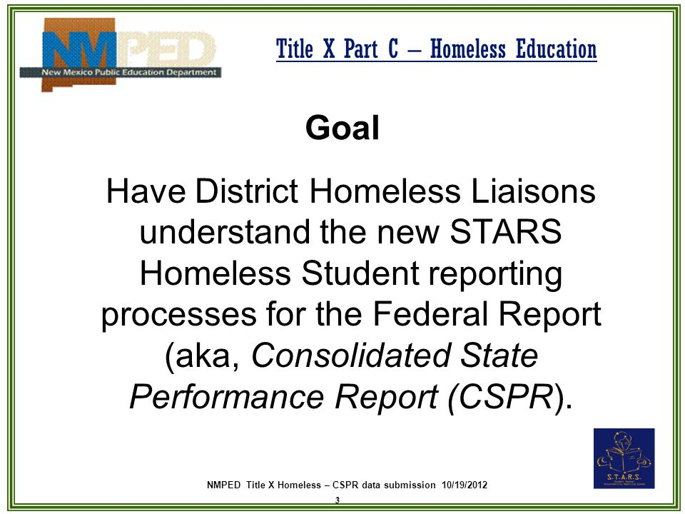 NMPED Title X Homeless – CSPR data submission 10/19/2012 Title X Part C – Homeless Education Goal Have District Homeless Liaisons understand the new STARS Homeless Student reporting processes for the Federal Report (aka, Consolidated State Performance Report (CSPR).
