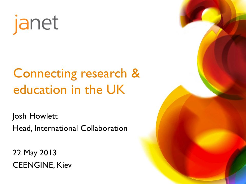 Josh Howlett Head, International Collaboration 22 May 2013 CEENGINE, Kiev Connecting research & education in the UK