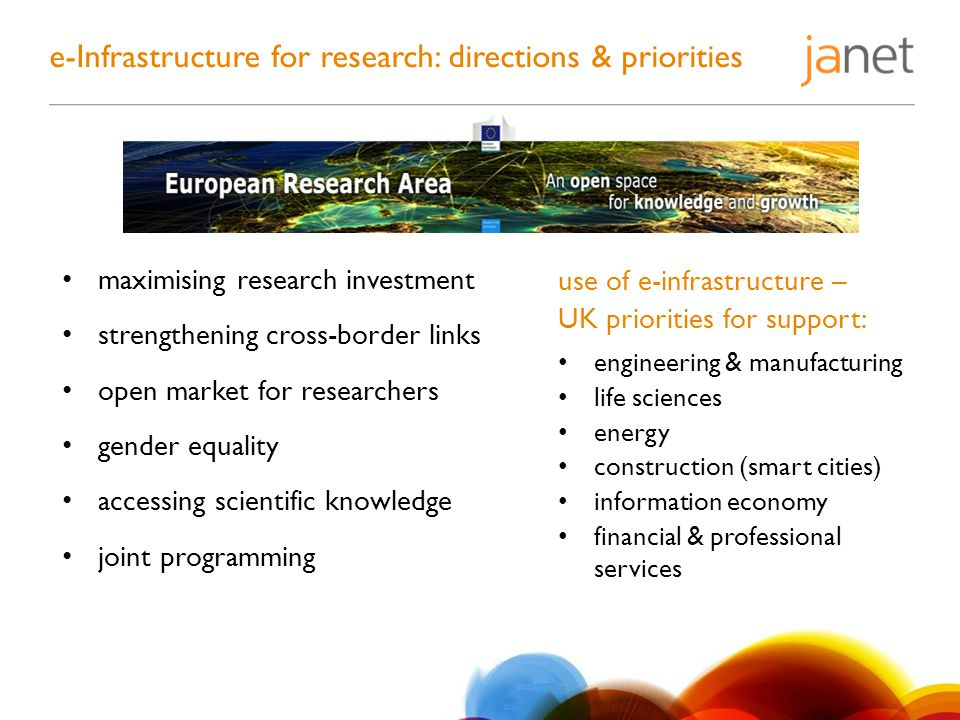 e-Infrastructure for research: directions & priorities maximising research investment strengthening cross-border links open market for researchers gender equality accessing scientific knowledge joint programming use of e-infrastructure – UK priorities for support: engineering & manufacturing life sciences energy construction (smart cities) information economy financial & professional services