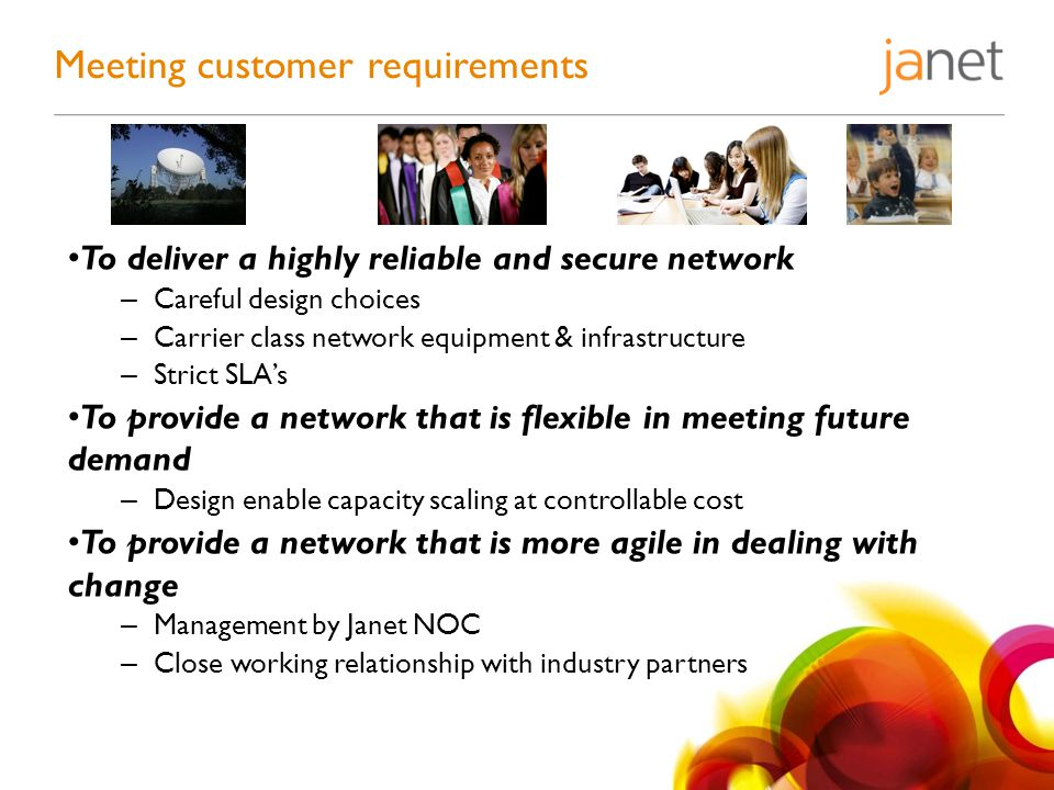 To deliver a highly reliable and secure network – Careful design choices – Carrier class network equipment & infrastructure – Strict SLAs To provide a network that is flexible in meeting future demand – Design enable capacity scaling at controllable cost To provide a network that is more agile in dealing with change – Management by Janet NOC – Close working relationship with industry partners Meeting customer requirements