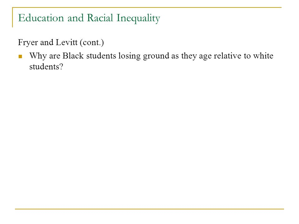 Education and Racial Inequality Fryer and Levitt (cont.) Why are Black students losing ground as they age relative to white students?
