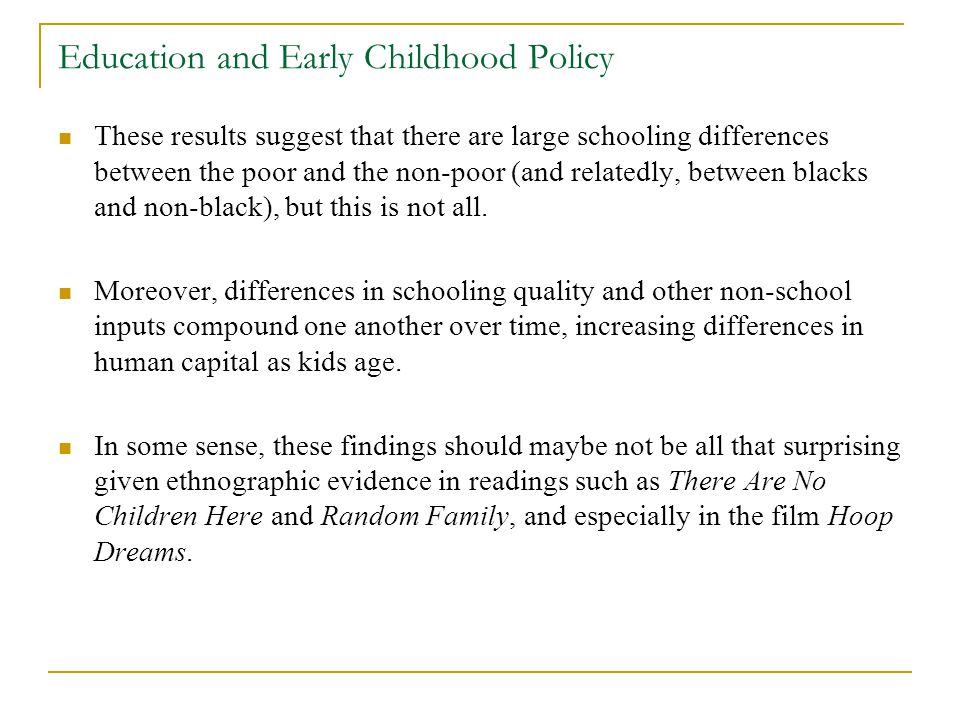 Education and Early Childhood Policy These results suggest that there are large schooling differences between the poor and the non-poor (and relatedly, between blacks and non-black), but this is not all.