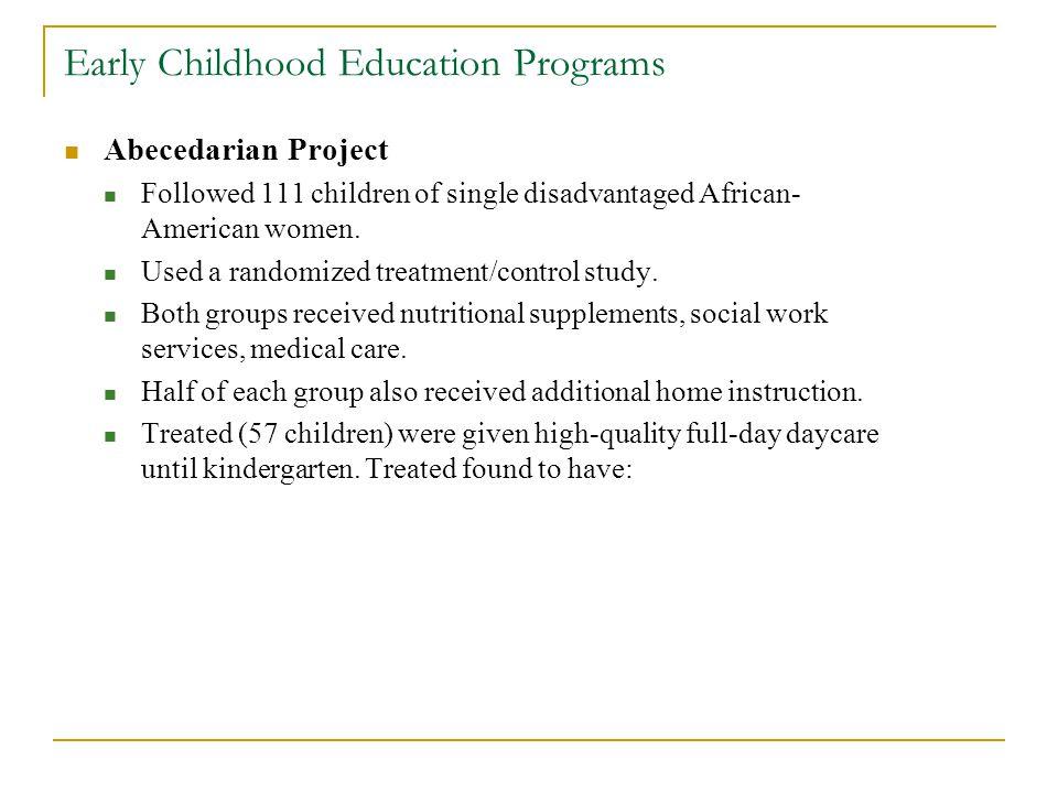 Early Childhood Education Programs Abecedarian Project Followed 111 children of single disadvantaged African- American women. Used a randomized treatm